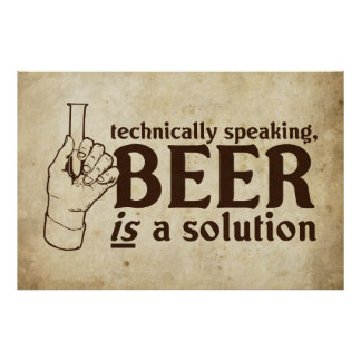 Technically Speaking, Beer is a solution Posters